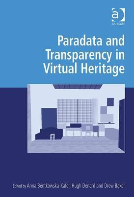 Paradata and Transparency in Virtual Heritage By Bentkowska-Kafel, Anna/ Denard, Hugh/ Baker, Drew